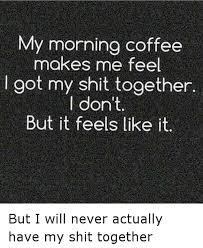 Funny Coffee Memes - my morning coffee makes me feel got my shit together don t but it