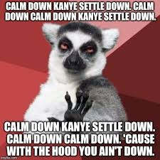 Settle Down Meme - carlos mencia is back as chill out lemur and kanye west needs to