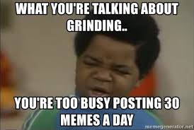 Grinding Meme - what you re talking about grinding you re too busy posting 30