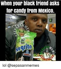 Meme Candy - when your black friend asks for candy from mexico an negrito bimbo