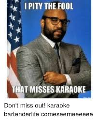 I Pity The Fool Meme - i pity the fool that misses karaoke don t miss out karaoke