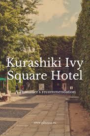 staying at kurashiki ivy square hotel ivy and squares