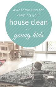 how to keep your house clean awesome tips to keep your house clean with young kids