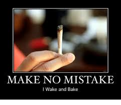 Wake N Bake Meme - make no mistake i wake and bake meme on astrologymemes com