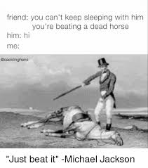 Beating A Dead Horse Meme - friend you can t keep sleeping with him you re beating a dead horse