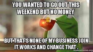 It Works Meme - you wanted to go out this weekend but no money but that s none of my