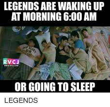 Go Sleep Meme - legends are wakingup at morning 600 am v cj wwwrvcjcom or going to