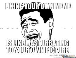 Meme Your Own Photo - liking your own meme by nachos1412 meme center