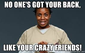 Crazy Friends Meme - no one s got your back like your crazy friends crazy eyes orange