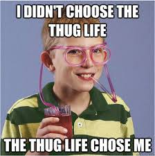 Thug Life Meme - i didn t choose the thug life the thug life chose me straw