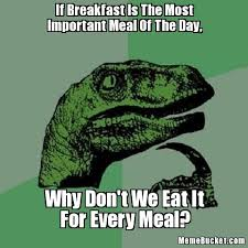 Breakfast Meme - if breakfast is the most important meal of the day create your