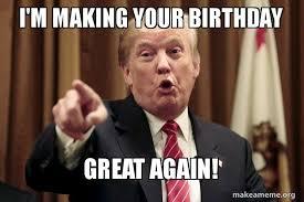 Make A Birthday Meme - i m making your birthday great again president trump says make
