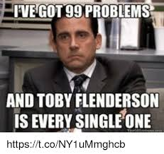 I Ve Got 99 Problems Meme - ve got 99 problems and toby flenderson is every single one