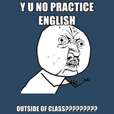 Memes About English Class - y u no practice english outside of class create meme