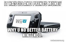 Wii U Meme - it has 3d and prints money why u no better battery nintendo wii