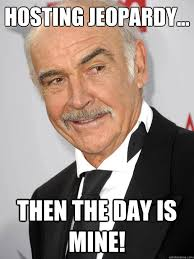 Sean Connery Memes - hosting jeopardy then the day is mine sean connery quickmeme