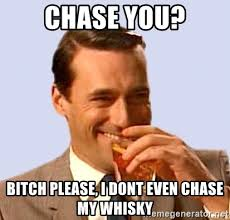Whisky Meme - chase you bitch please i dont even chase my whisky don draper