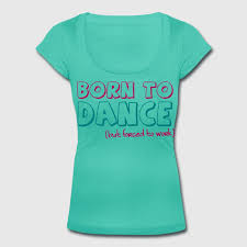 born to dance but forced to work t shirt spreadshirt
