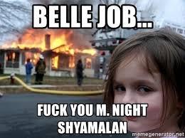 M Night Shyamalan Meme - belle job fuck you m night shyamalan disaster girl meme