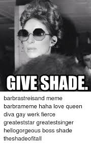 Barbra Streisand Meme - give shade barbrastreisand meme barbrameme haha love queen diva