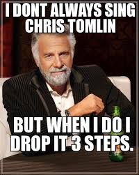 Drop It Meme - search a meme i dont always sing chris tomlin but when i do i