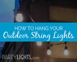 how to hang outdoor string lights on patio how to hang outdoor string lights resource article by partylights com