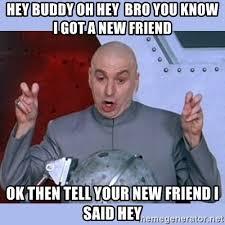 Hey Buddy Meme - hey buddy oh hey bro you know i got a new friend ok then tell your