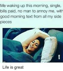 Life Is Great Meme - me waking up this morning single bills paid no man to annoy me with