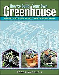 how to build your own greenhouse designs and plans to meet your