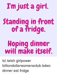 Fridge Meme - i m just a girl standing in front of a fridge hoping dinner will