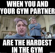 Gym Partner Meme - when you and your gym partner are the hardest in the gym gym