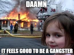Gangster Baby Meme - disaster girl meme imgflip