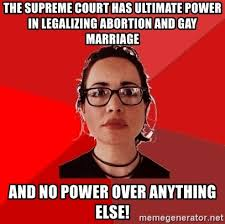 Gay Marriage Meme - the supreme court has ultimate power in legalizing abortion and gay