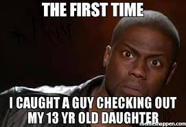 Checking Out Meme - the first time i caught a guy checking out my 13 yr old daughter meme
