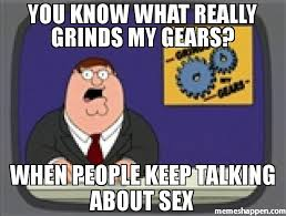 Sex Meme Pictures - you know what really grinds my gears when people keep talking