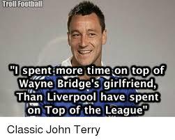 John Terry Meme - troll football i spent more time on top of wayne bridge s girlfriend