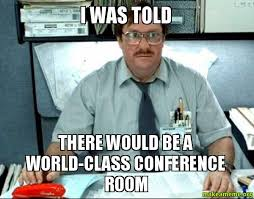 Conference Room Meme - i was told there would be a world class conference room make a meme