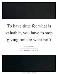 to time for what is valuable you to stop giving time
