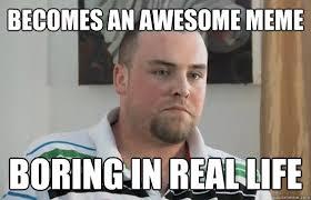 Boring Meme - becomes an awesome meme boring in real life boring blake boston