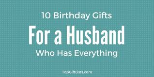 10 birthday gifts for a husband who has everything top gift lists