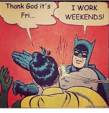 I Work Weekends Meme - 25 best memes about working weekends working weekends memes