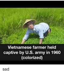 Farmer Meme - vietnamese farmer held captive by us army in 1960 colorized sad