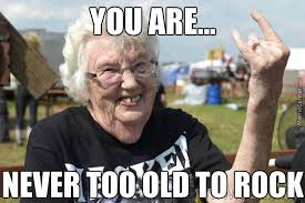 You Re Getting Old Meme - never too old to rock by motorbreath meme center