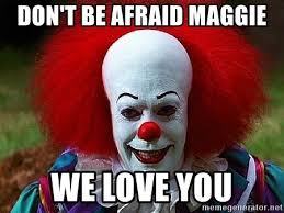 Maggie Meme - don t be afraid maggie we love you pennywise the clown meme