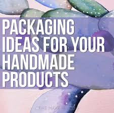 packaging ideas for your handmade products the makers collective