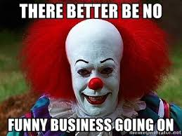 Business Meme - there better be no funny business going on pennywise the clown