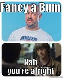 Nah You Re Alright Meme - fancy a bum quickmeme
