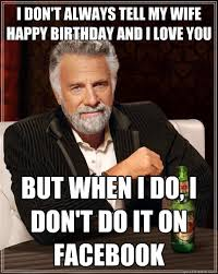 Wife Birthday Meme - i don t always tell my wife happy birthday and i love you but when