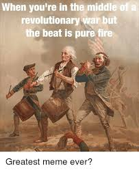 Revolutionary War Memes - when you re in the middle of a revolutionary war but the beat is