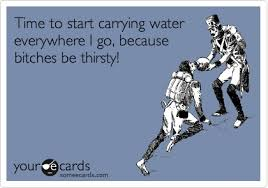 Thirsty Bitches Meme - time to start carrying water everywhere i go because bitches be